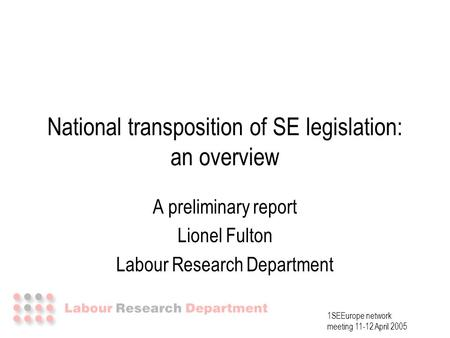 1SEEurope network meeting 11-12 April 2005 National transposition of SE legislation: an overview A preliminary report Lionel Fulton Labour Research Department.