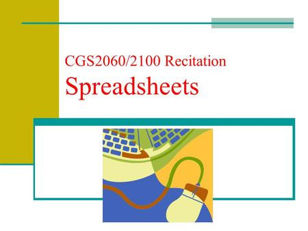 CGS2060/2100 Recitation Spreadsheets. Spreadsheet Software Software designed to perform complicated numeric calculations rapidly and accurately. Provides.