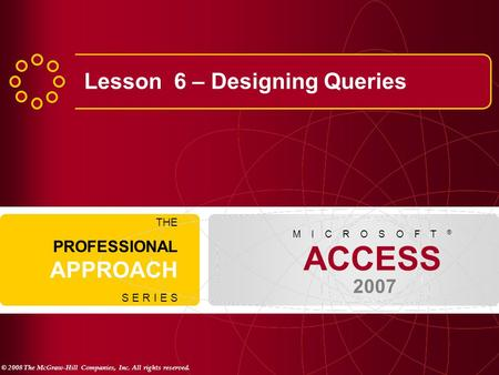 © 2008 The McGraw-Hill Companies, Inc. All rights reserved. ACCESS 2007 M I C R O S O F T ® THE PROFESSIONAL APPROACH S E R I E S Lesson 6 – Designing.