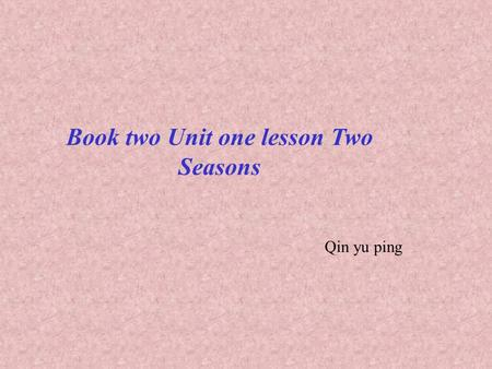Book two Unit one lesson Two Seasons Qin yu ping.