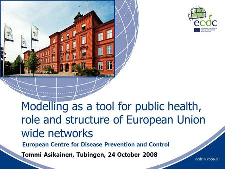 Ecdc.europa.eu Tommi Asikainen, Tubingen, 24 October 2008 European Centre for Disease Prevention and Control Modelling as a tool for public health, role.