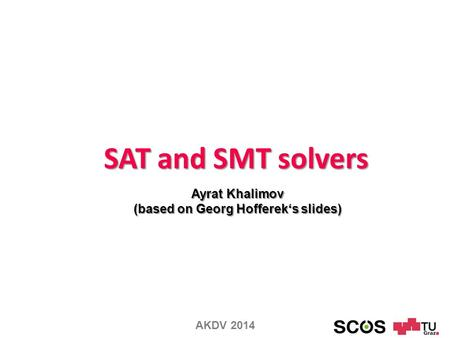 SAT and SMT solvers Ayrat Khalimov (based on Georg Hofferek's slides) AKDV 2014.