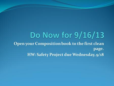 Open your Composition book to the first clean page. HW: Safety Project due Wednesday, 9/18.