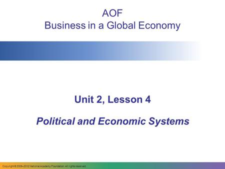 AOF Business in a Global Economy Unit 2, Lesson 4 Political and Economic Systems Copyright © 2009–2012 National Academy Foundation. All rights reserved.
