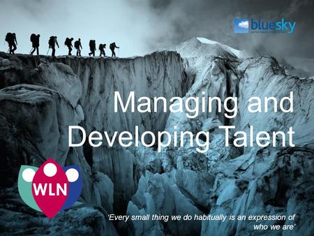Managing and Developing Talent 'Every small thing we do habitually is an expression of who we are'