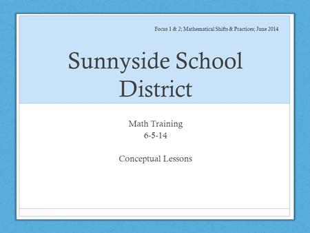 Sunnyside School District Math Training 6-5-14 Conceptual Lessons Focus 1 & 2; Mathematical Shifts & Practices; June 2014.