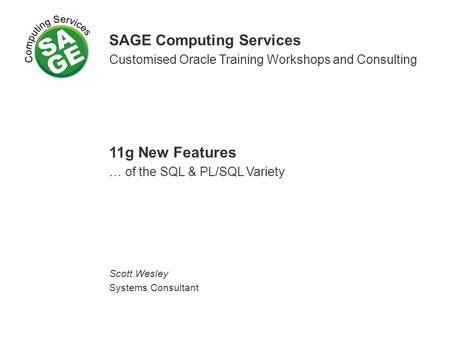 SAGE Computing Services Customised Oracle Training Workshops and Consulting 11g New Features … of the SQL & PL/SQL Variety Scott Wesley Systems Consultant.