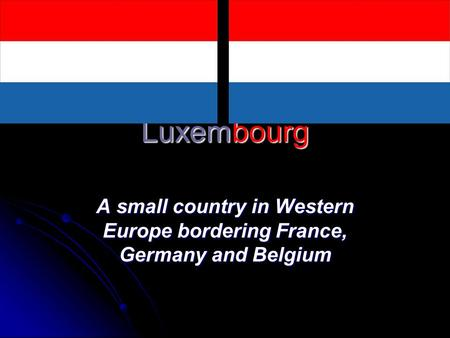 Luxembourg A small country in Western Europe bordering France, Germany and Belgium.