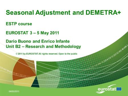 04/05/2011 Seasonal Adjustment and DEMETRA+ ESTP course EUROSTAT 3 – 5 May 2011 Dario Buono and Enrico Infante Unit B2 – Research and Methodology © 2011.