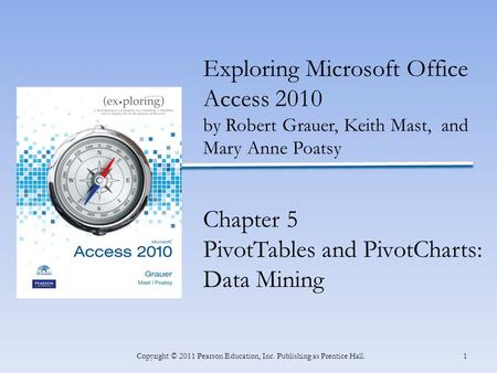 1Copyright © 2011 Pearson Education, Inc. Publishing as Prentice Hall. Exploring Microsoft Office Access 2010 by Robert Grauer, Keith Mast, and Mary Anne.