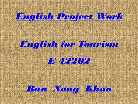 English Project Work English for Tourism E 42202 Ban Nong Khao.
