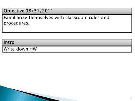 Intro Objective 08/31/2011 Familiarize themselves with classroom rules and procedures. Write down HW 1.