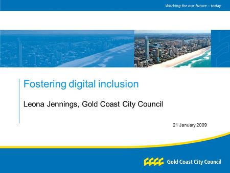 Fostering digital inclusion Leona Jennings, Gold Coast City Council 21 January 2009.