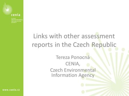 Links with other assessment reports in the Czech Republic Tereza Ponocná CENIA, Czech Environmental Information Agency.