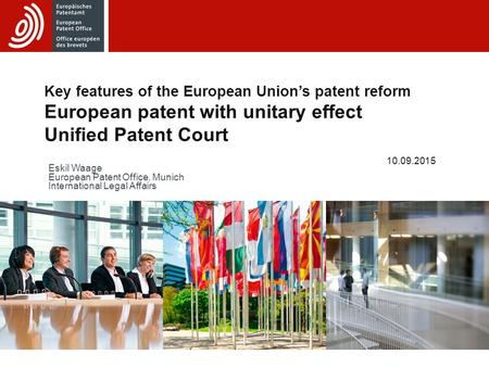 Key features of the European Union's patent reform European patent with unitary effect Unified Patent Court 10.09.2015 Eskil Waage European Patent Office,