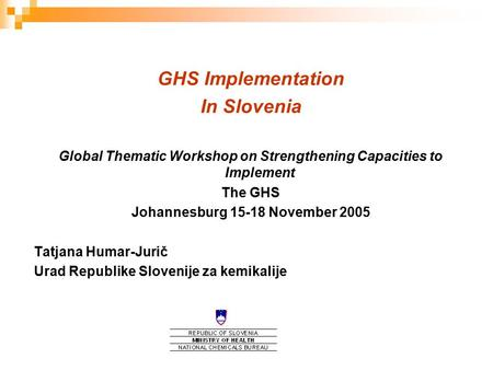 GHS Implementation In Slovenia Global Thematic Workshop on Strengthening Capacities to Implement The GHS Johannesburg 15-18 November 2005 Tatjana Humar-Jurič.