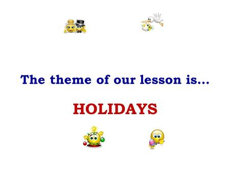 "The theme of our lesson is… HOLIDAYS. We are glad and very gay. We all dance and sing and say: ""Merry, merry, ---------Day!"""