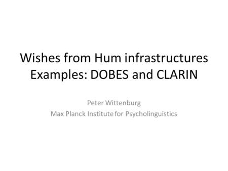 Wishes from Hum infrastructures Examples: DOBES and CLARIN Peter Wittenburg Max Planck Institute for Psycholinguistics.