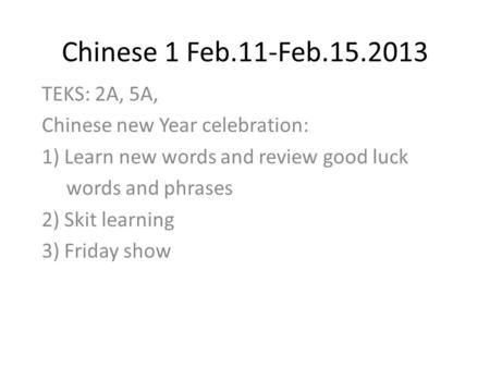 Chinese 1 Feb.11-Feb.15.2013 TEKS: 2A, 5A, Chinese new Year celebration: 1) Learn new words and review good luck words and phrases 2) Skit learning 3)