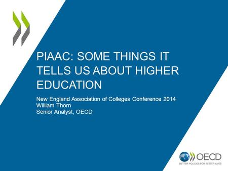 PIAAC: SOME THINGS IT TELLS US ABOUT HIGHER EDUCATION New England Association of Colleges Conference 2014 William Thorn Senior Analyst, OECD.