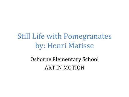 Still Life with Pomegranates by: Henri Matisse Osborne Elementary School ART IN MOTION.