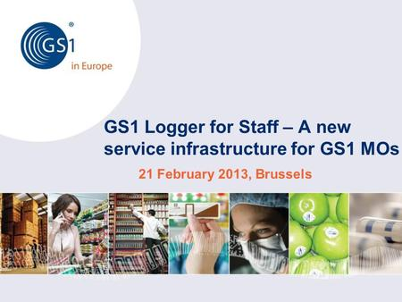 GS1 Logger for Staff – A new service infrastructure for GS1 MOs 21 February 2013, Brussels.