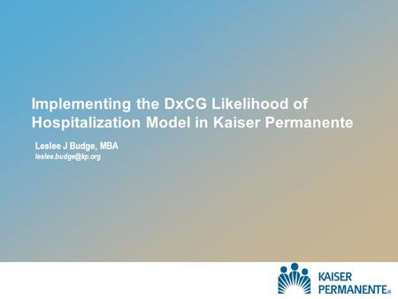 Implementing the DxCG Likelihood of Hospitalization Model in Kaiser Permanente Leslee J Budge, MBA