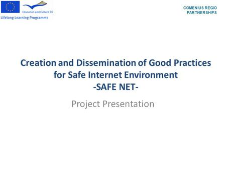 Creation and Dissemination of Good Practices for Safe Internet Environment -SAFE NET- Project Presentation COMENIUS REGIO PARTNERSHIPS.