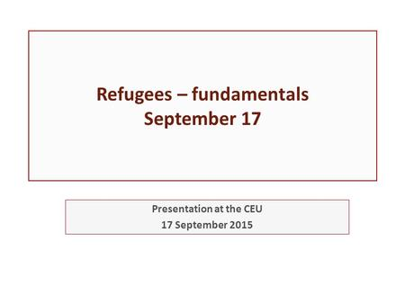 Refugees – fundamentals September 17 Presentation at the CEU 17 September 2015.