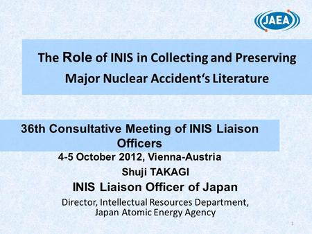 1 The Role of INIS in Collecting and Preserving Major Nuclear Accident's Literature 36th Consultative Meeting of INIS Liaison Officers 4-5 October 2012,