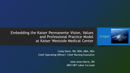 Embedding the Kaiser Permanente Vision, Values and Professional Practice Model at Kaiser Westside Medical Center Oregon Cindy Davis, RN, BSN, MBA, NEA.