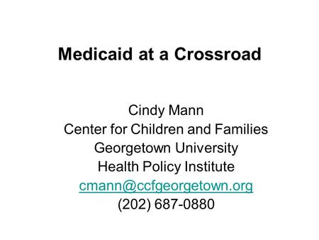Medicaid at a Crossroad Cindy Mann Center for Children and Families Georgetown University Health Policy Institute (202) 687-0880.