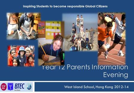 Year 12 Parents Information Evening West Island School, Hong Kong 2012-14 Inspiring Students to become responsible Global Citizens.