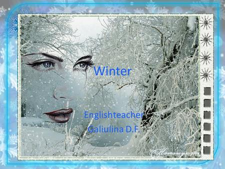 Winter Englishteacher Galiulina D.F.. My questions 1. How many seasons are there in the year? 2. What is the first season of the year? 3. What are the.