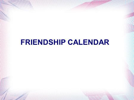 FRIENDSHIP CALENDAR. MonTueWedThuFriSatSu 2345 789101112 13141516171819 20212223242526 2728293031 January 1 6 Click here to go to The next month.