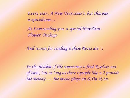 Every year, A New Year come's,but this one is special one… As I am sending you a special New Year Flower Package And reason for sending u these Roses are.