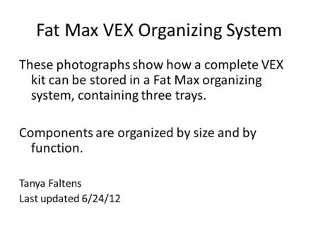 Fat Max VEX Organizing System These photographs show how a complete VEX kit can be stored in a Fat Max organizing system, containing three trays. Components.