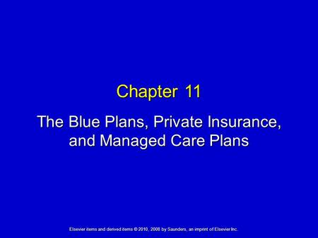 Chapter 11 The Blue Plans, Private Insurance, and Managed Care Plans Elsevier items and derived items © 2010, 2008 by Saunders, an imprint of Elsevier.