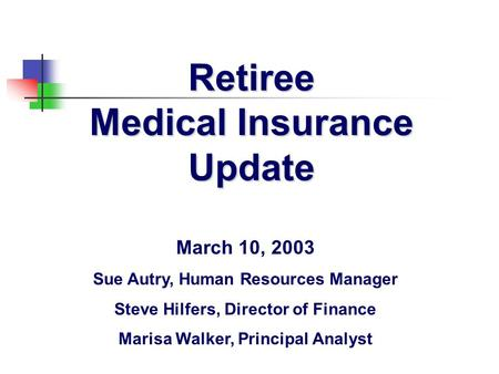 Retiree Medical Insurance Update March 10, 2003 Sue Autry, Human Resources Manager Steve Hilfers, Director of Finance Marisa Walker, Principal Analyst.