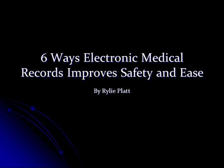 6 Ways Electronic Medical Records Improves Safety and Ease By Rylie Platt.
