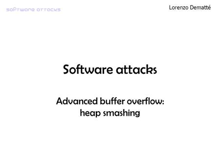 Software attacks Lorenzo Dematté Software attacks Advanced buffer overflow: heap smashing.
