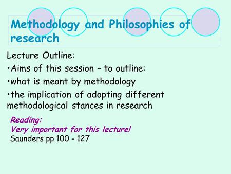 Methodology and Philosophies of research Lecture Outline: Aims of this session – to outline: what is meant by methodology the implication of adopting different.