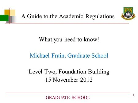 1 GRADUATE SCHOOL A Guide to the Academic Regulations What you need to know! Michael Frain, Graduate School Level Two, Foundation Building 15 November.
