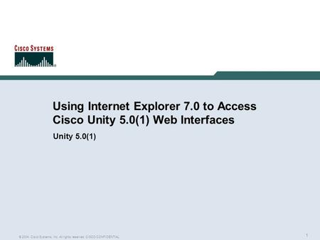 1 © 2004, Cisco Systems, Inc. All rights reserved. CISCO CONFIDENTIAL Using Internet Explorer 7.0 to Access Cisco Unity 5.0(1) Web Interfaces Unity 5.0(1)