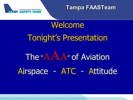 "Tampa FAASTeam Welcome Tonight's Presentation The "" A A A "" of Aviation Airspace - ATC - Attitude."