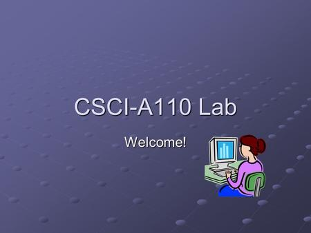 CSCI-A110 Lab Welcome!. Overview: a busy 1 st day Welcome – Introduction Purpose of the lab Course Structure/Grading Online Course Material (Oncourse)