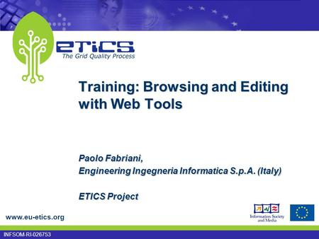 Www.eu-etics.org INFSOM-RI-026753 Training: Browsing and Editing with Web Tools Paolo Fabriani, Engineering Ingegneria Informatica S.p.A. (Italy) ETICS.