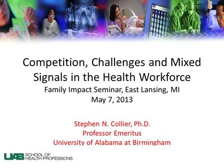 Competition, Challenges and Mixed Signals in the Health Workforce Family Impact Seminar, East Lansing, MI May 7, 2013 Stephen N. Collier, Ph.D. Professor.