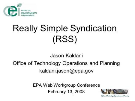 Really Simple Syndication (RSS) Jason Kaldani Office of Technology Operations and Planning EPA Web Workgroup Conference February.