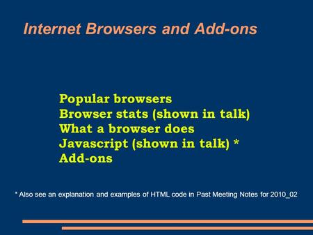 Internet Browsers and Add-ons Popular browsers Browser stats (shown in talk) What a browser does Javascript (shown in talk) * Add-ons * Also see an explanation.